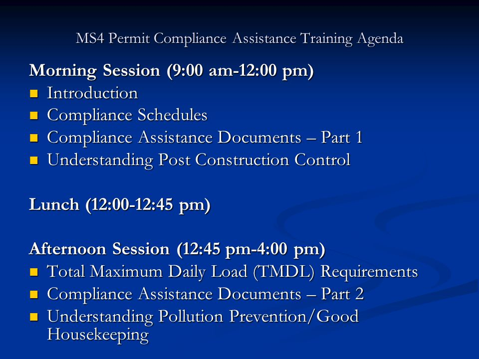 MS4 Permit Compliance Assistance Training Agenda Morning Session (9:00 am-12:00 pm) Introduction Introduction Compliance Schedules Compliance Schedules Compliance Assistance Documents – Part 1 Compliance Assistance Documents – Part 1 Understanding Post Construction Control Understanding Post Construction Control Lunch (12:00-12:45 pm) Afternoon Session (12:45 pm-4:00 pm) Total Maximum Daily Load (TMDL) Requirements Total Maximum Daily Load (TMDL) Requirements Compliance Assistance Documents – Part 2 Compliance Assistance Documents – Part 2 Understanding Pollution Prevention/Good Housekeeping Understanding Pollution Prevention/Good Housekeeping