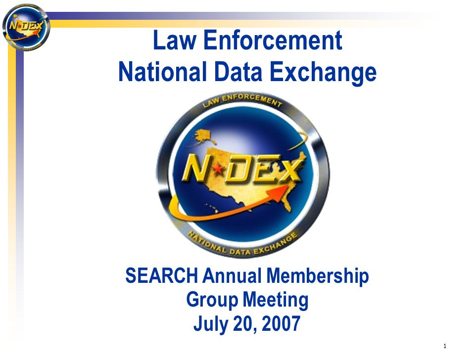 1 Law Enforcement National Data Exchange SEARCH Annual Membership Group Meeting July 20, 2007