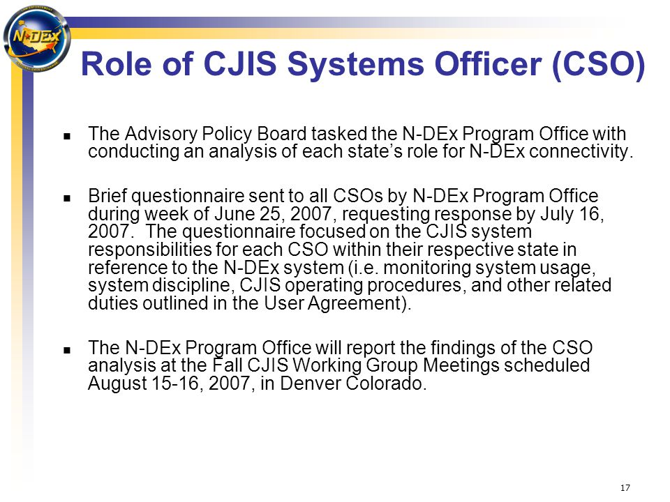 17 Role of CJIS Systems Officer (CSO) The Advisory Policy Board tasked the N-DEx Program Office with conducting an analysis of each state's role for N-DEx connectivity.