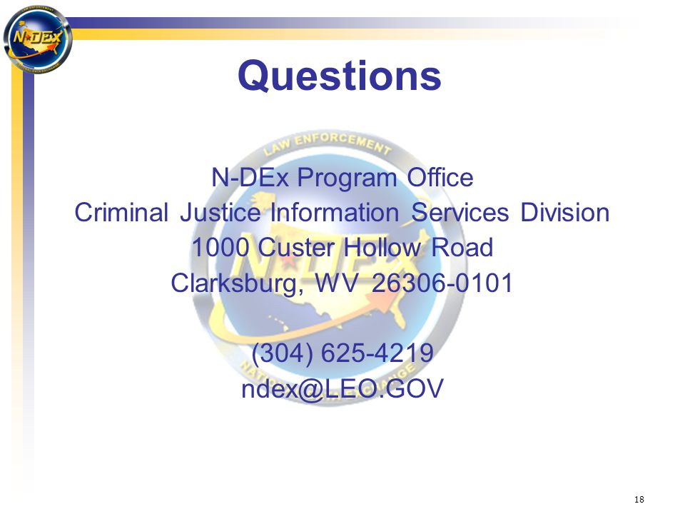 18 Questions N-DEx Program Office Criminal Justice Information Services Division 1000 Custer Hollow Road Clarksburg, WV 26306-0101 (304) 625-4219 ndex@LEO.GOV