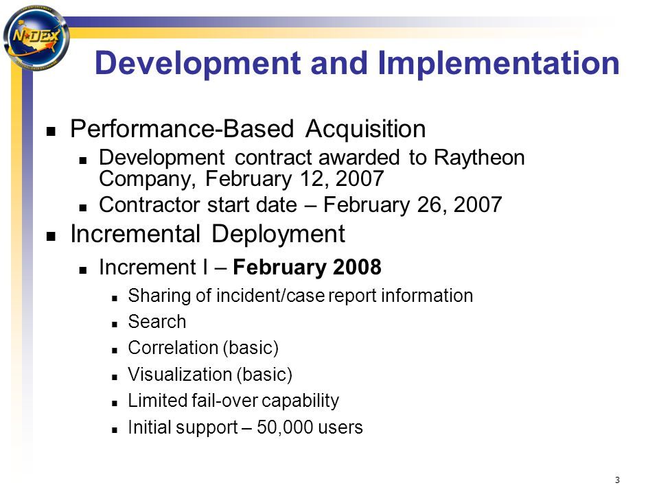 3 Development and Implementation Performance-Based Acquisition Development contract awarded to Raytheon Company, February 12, 2007 Contractor start date – February 26, 2007 Incremental Deployment Increment I – February 2008 Sharing of incident/case report information Search Correlation (basic) Visualization (basic) Limited fail-over capability Initial support – 50,000 users