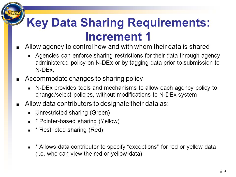 8 88 Key Data Sharing Requirements: Increment 1 Allow agency to control how and with whom their data is shared Agencies can enforce sharing restrictions for their data through agency- administered policy on N-DEx or by tagging data prior to submission to N-DEx.