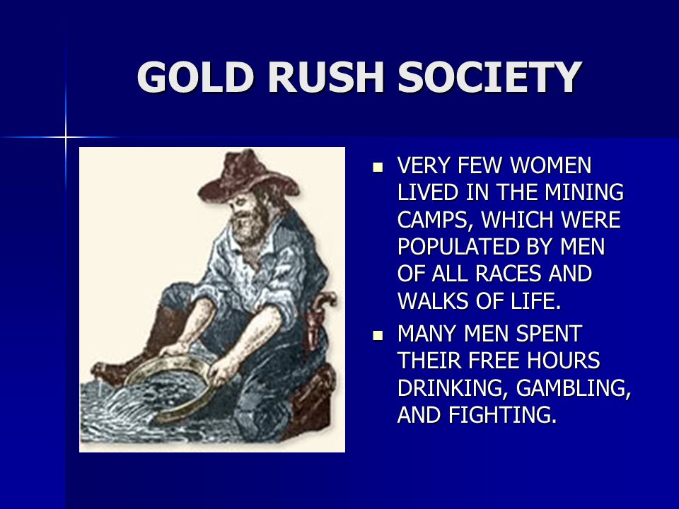 GOLD RUSH SOCIETY VERY FEW WOMEN LIVED IN THE MINING CAMPS, WHICH WERE POPULATED BY MEN OF ALL RACES AND WALKS OF LIFE.