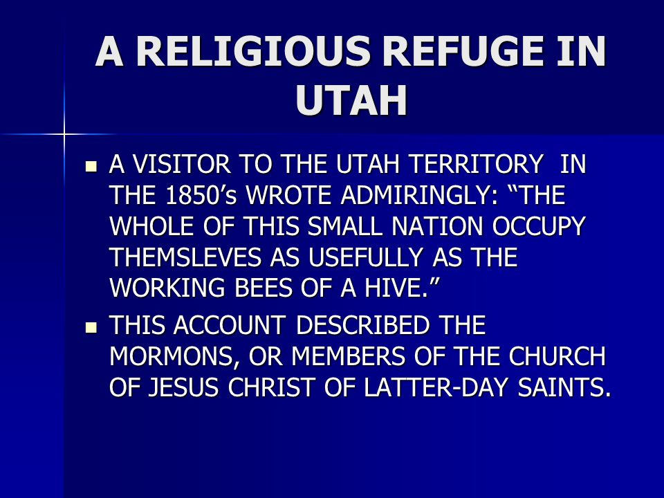 A RELIGIOUS REFUGE IN UTAH A VISITOR TO THE UTAH TERRITORY IN THE 1850's WROTE ADMIRINGLY: THE WHOLE OF THIS SMALL NATION OCCUPY THEMSLEVES AS USEFULLY AS THE WORKING BEES OF A HIVE. A VISITOR TO THE UTAH TERRITORY IN THE 1850's WROTE ADMIRINGLY: THE WHOLE OF THIS SMALL NATION OCCUPY THEMSLEVES AS USEFULLY AS THE WORKING BEES OF A HIVE. THIS ACCOUNT DESCRIBED THE MORMONS, OR MEMBERS OF THE CHURCH OF JESUS CHRIST OF LATTER-DAY SAINTS.