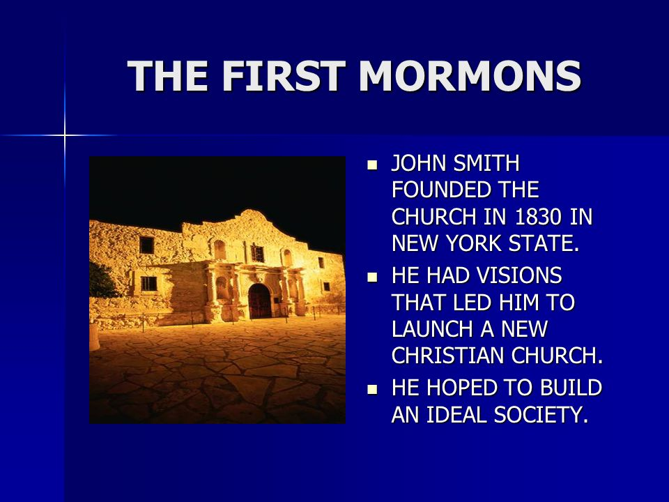 THE FIRST MORMONS JOHN SMITH FOUNDED THE CHURCH IN 1830 IN NEW YORK STATE.