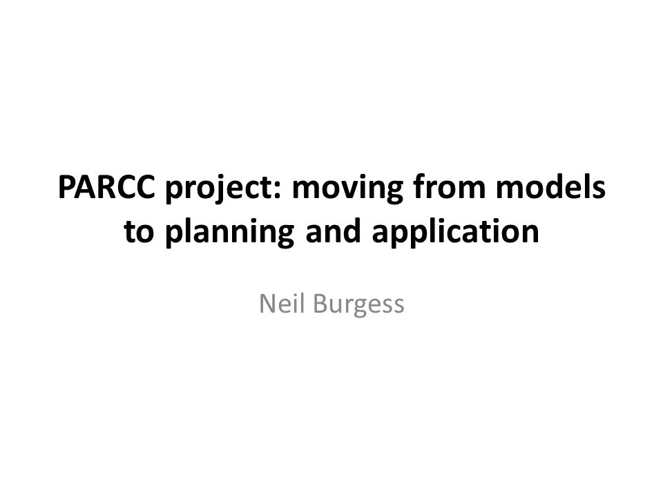 PARCC project: moving from models to planning and application Neil Burgess