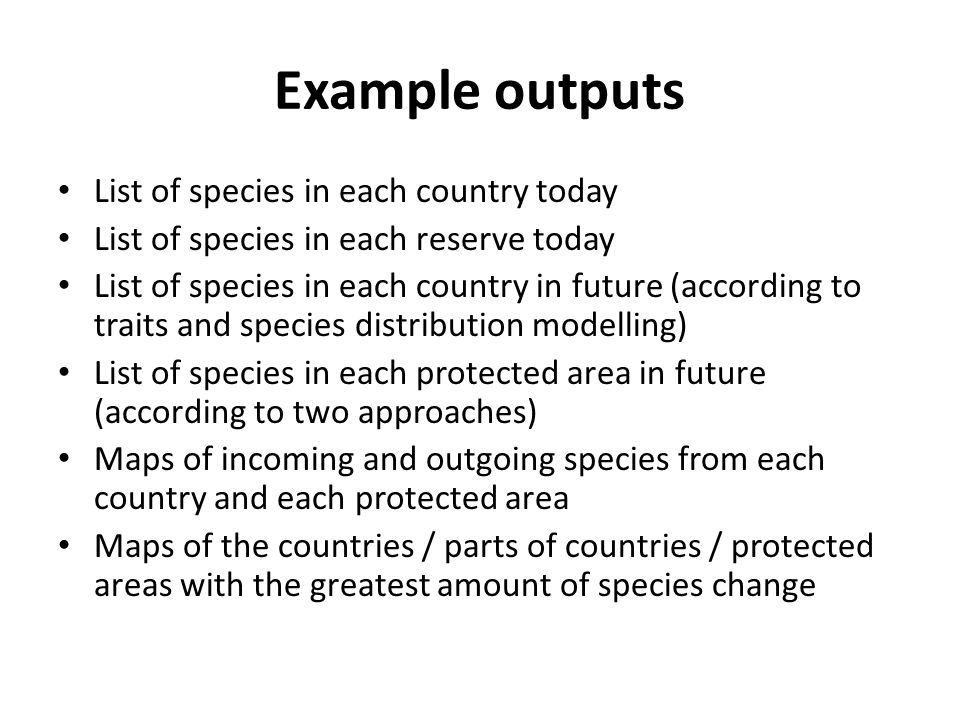 Example outputs List of species in each country today List of species in each reserve today List of species in each country in future (according to traits and species distribution modelling) List of species in each protected area in future (according to two approaches) Maps of incoming and outgoing species from each country and each protected area Maps of the countries / parts of countries / protected areas with the greatest amount of species change