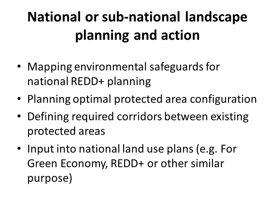 National or sub-national landscape planning and action Mapping environmental safeguards for national REDD+ planning Planning optimal protected area co
