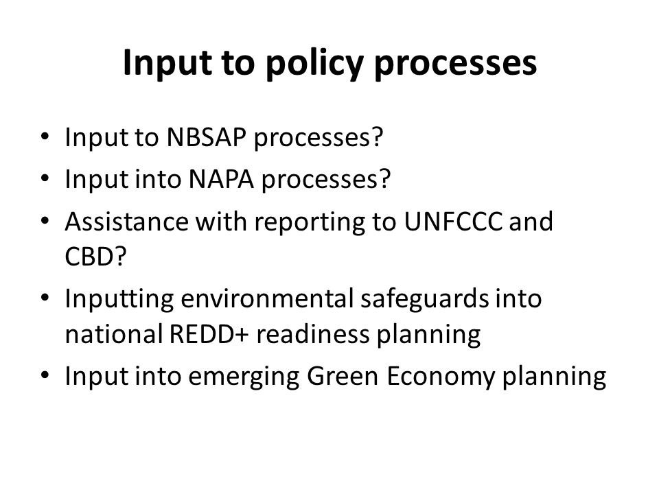 Input to policy processes Input to NBSAP processes? Input into NAPA processes? Assistance with reporting to UNFCCC and CBD? Inputting environmental sa