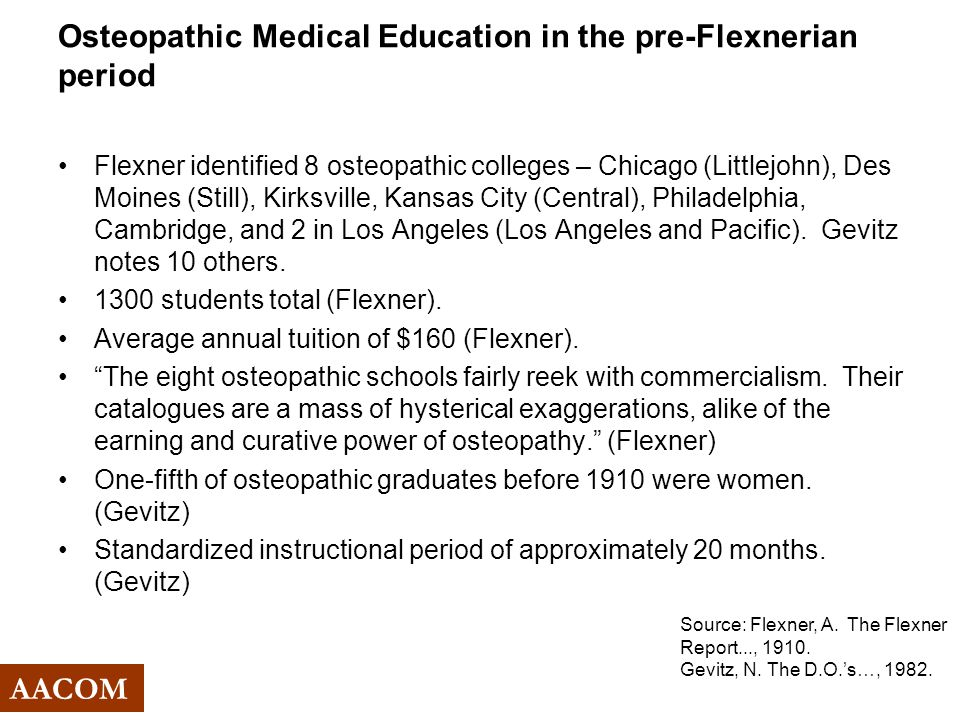 Osteopathic Medical Education in the pre-Flexnerian period Flexner identified 8 osteopathic colleges – Chicago (Littlejohn), Des Moines (Still), Kirksville, Kansas City (Central), Philadelphia, Cambridge, and 2 in Los Angeles (Los Angeles and Pacific).