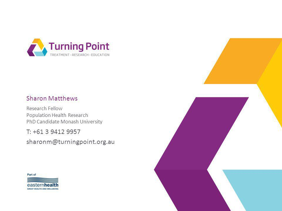 Sharon Matthews Research Fellow Population Health Research PhD Candidate Monash University T: +61 3 9412 9957 sharonm@turningpoint.org.au
