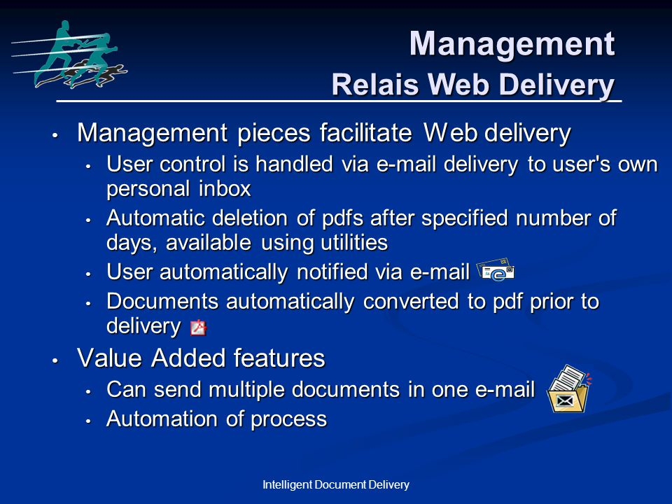 Intelligent Document Delivery Management Relais Web Delivery Management pieces facilitate Web delivery Management pieces facilitate Web delivery User control is handled via e-mail delivery to user s own personal inbox User control is handled via e-mail delivery to user s own personal inbox Automatic deletion of pdfs after specified number of days, available using utilities Automatic deletion of pdfs after specified number of days, available using utilities User automatically notified via e-mail User automatically notified via e-mail Documents automatically converted to pdf prior to delivery Documents automatically converted to pdf prior to delivery Value Added features Value Added features Can send multiple documents in one e-mail Can send multiple documents in one e-mail Automation of process Automation of process