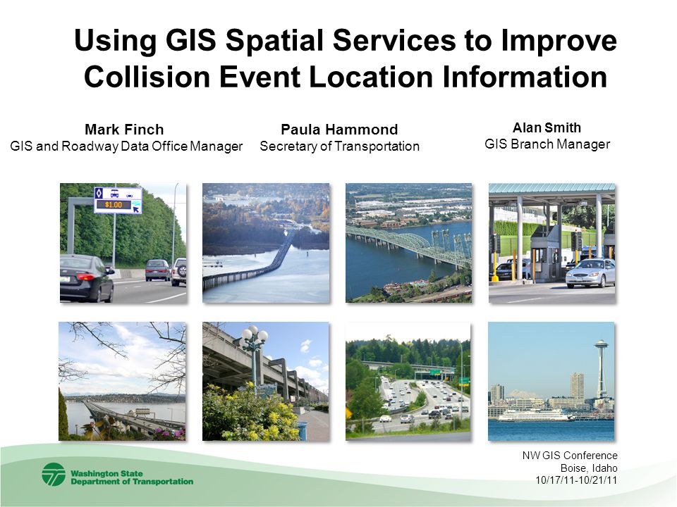Mark Finch GIS and Roadway Data Office Manager Using GIS Spatial Services to Improve Collision Event Location Information NW GIS Conference Boise, Idaho 10/17/11-10/21/11 Paula Hammond Secretary of Transportation Alan Smith GIS Branch Manager