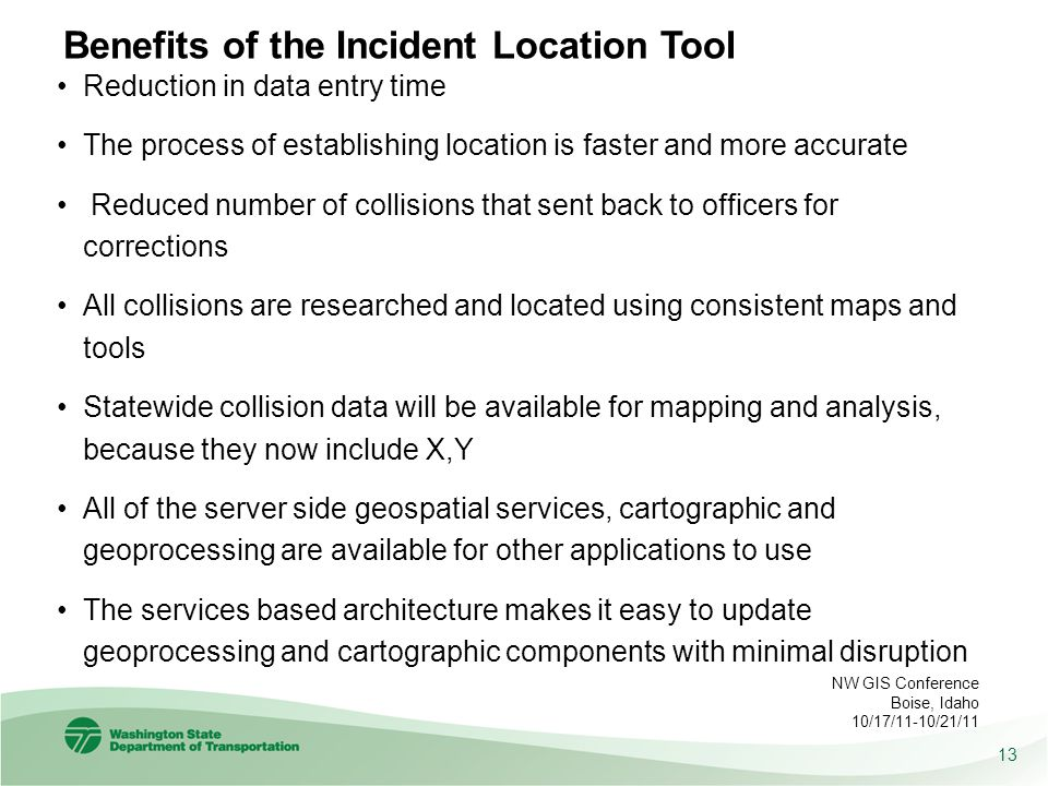 Benefits of the Incident Location Tool Reduction in data entry time The process of establishing location is faster and more accurate Reduced number of collisions that sent back to officers for corrections All collisions are researched and located using consistent maps and tools Statewide collision data will be available for mapping and analysis, because they now include X,Y All of the server side geospatial services, cartographic and geoprocessing are available for other applications to use The services based architecture makes it easy to update geoprocessing and cartographic components with minimal disruption 13 NW GIS Conference Boise, Idaho 10/17/11-10/21/11