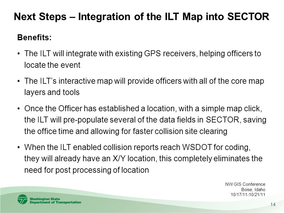 Next Steps – Integration of the ILT Map into SECTOR 14 NW GIS Conference Boise, Idaho 10/17/11-10/21/11 Benefits: The ILT will integrate with existing GPS receivers, helping officers to locate the event The ILT's interactive map will provide officers with all of the core map layers and tools Once the Officer has established a location, with a simple map click, the ILT will pre-populate several of the data fields in SECTOR, saving the office time and allowing for faster collision site clearing When the ILT enabled collision reports reach WSDOT for coding, they will already have an X/Y location, this completely eliminates the need for post processing of location