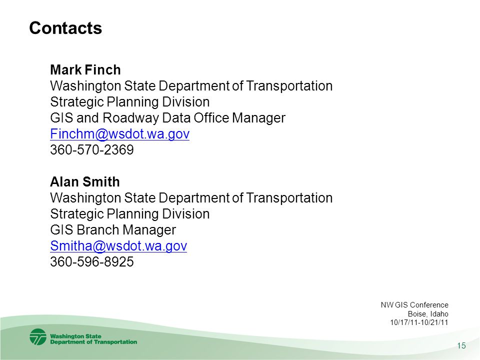 Contacts Mark Finch Washington State Department of Transportation Strategic Planning Division GIS and Roadway Data Office Manager Finchm@wsdot.wa.gov 360-570-2369 Alan Smith Washington State Department of Transportation Strategic Planning Division GIS Branch Manager Smitha@wsdot.wa.gov 360-596-8925 15 NW GIS Conference Boise, Idaho 10/17/11-10/21/11