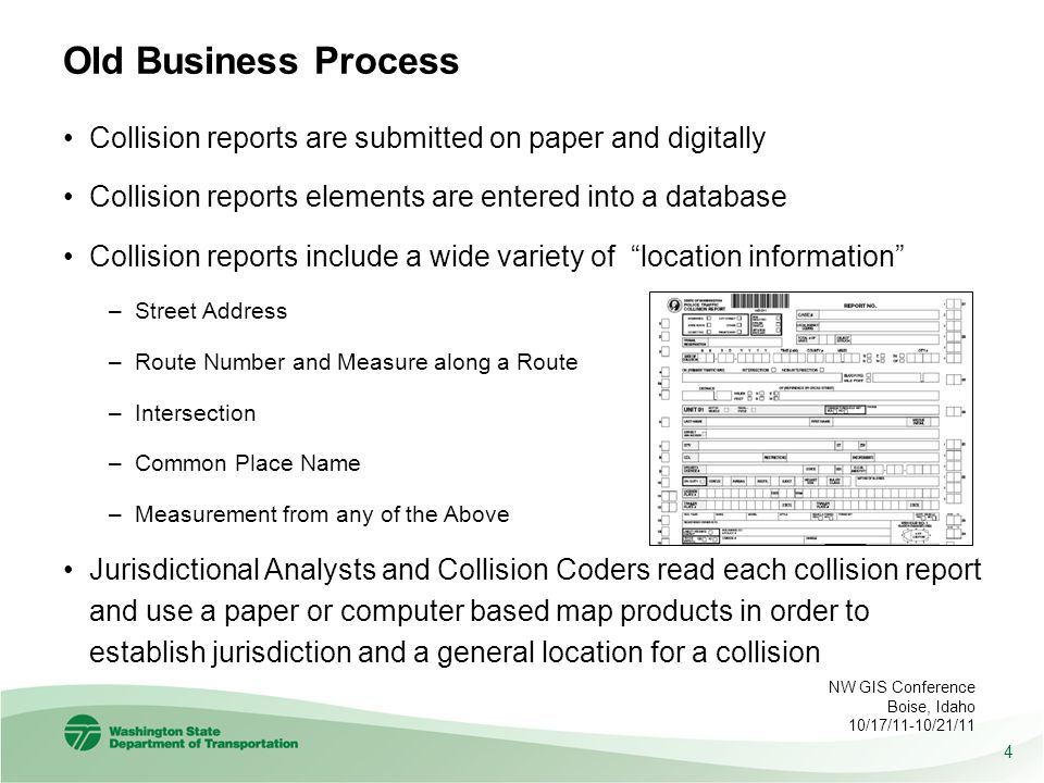 Old Business Process Collision reports are submitted on paper and digitally Collision reports elements are entered into a database Collision reports include a wide variety of location information –Street Address –Route Number and Measure along a Route –Intersection –Common Place Name –Measurement from any of the Above Jurisdictional Analysts and Collision Coders read each collision report and use a paper or computer based map products in order to establish jurisdiction and a general location for a collision 4 NW GIS Conference Boise, Idaho 10/17/11-10/21/11