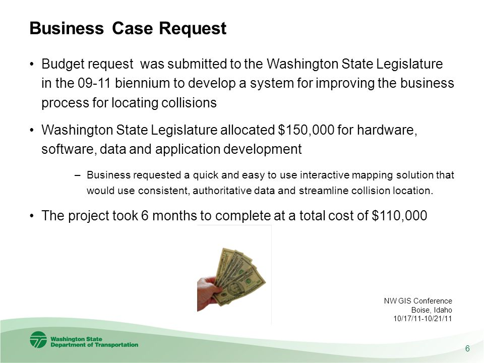 Business Case Request Budget request was submitted to the Washington State Legislature in the 09-11 biennium to develop a system for improving the business process for locating collisions Washington State Legislature allocated $150,000 for hardware, software, data and application development –Business requested a quick and easy to use interactive mapping solution that would use consistent, authoritative data and streamline collision location.