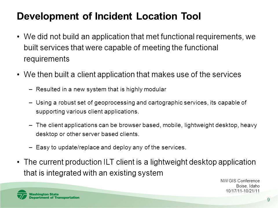Development of Incident Location Tool We did not build an application that met functional requirements, we built services that were capable of meeting the functional requirements We then built a client application that makes use of the services –Resulted in a new system that is highly modular –Using a robust set of geoprocessing and cartographic services, its capable of supporting various client applications.