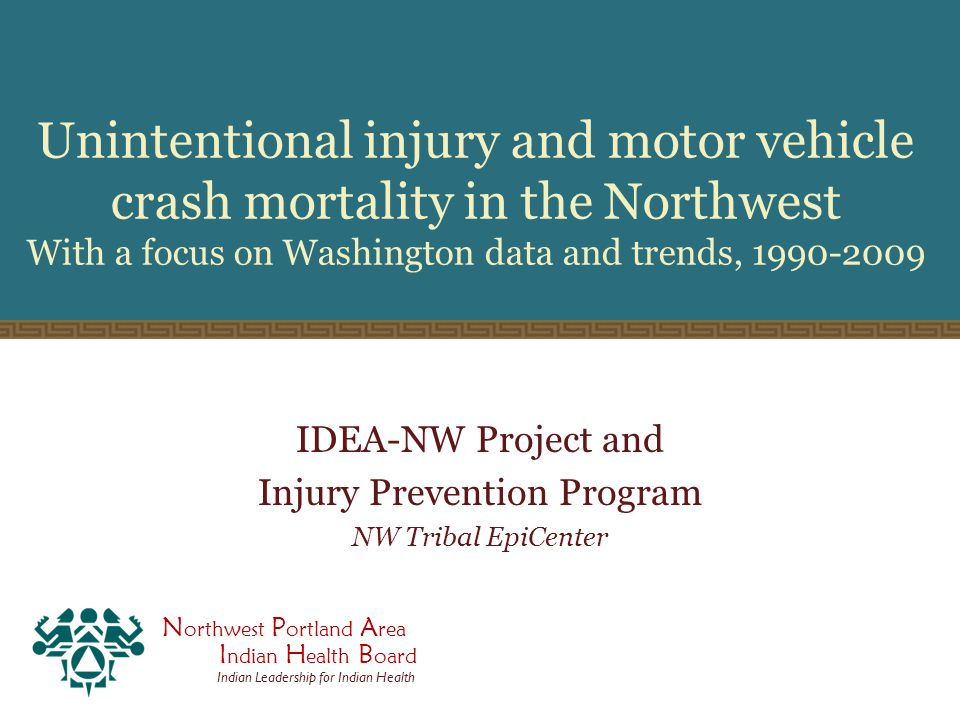 N orthwest P ortland A rea I ndian H ealth B oard Indian Leadership for Indian Health Unintentional injury and motor vehicle crash mortality in the Northwest With a focus on Washington data and trends, 1990-2009 IDEA-NW Project and Injury Prevention Program NW Tribal EpiCenter