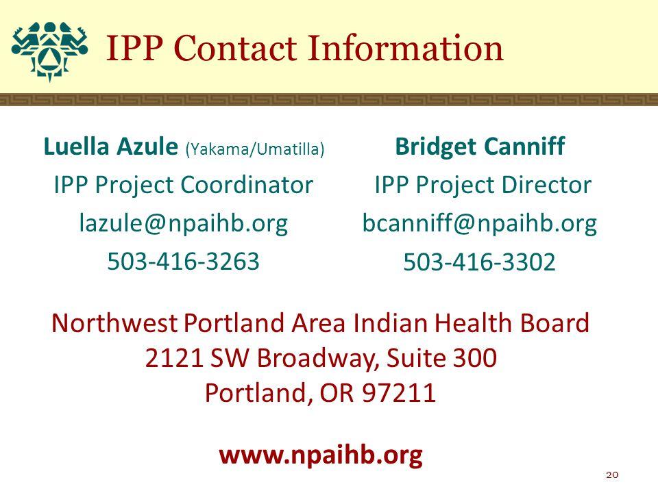 Luella Azule (Yakama/Umatilla) IPP Project Coordinator lazule@npaihb.org 503-416-3263 Bridget Canniff IPP Project Director bcanniff@npaihb.org 503-416-3302 IPP Contact Information 20 Northwest Portland Area Indian Health Board 2121 SW Broadway, Suite 300 Portland, OR 97211 www.npaihb.org
