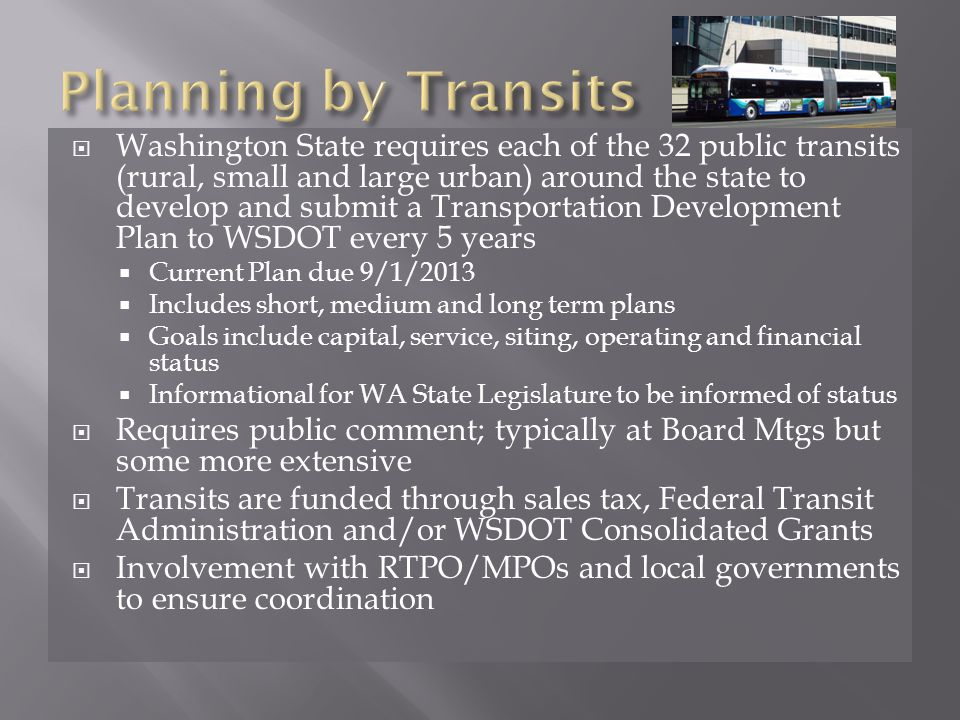  Washington State requires each of the 32 public transits (rural, small and large urban) around the state to develop and submit a Transportation Development Plan to WSDOT every 5 years  Current Plan due 9/1/2013  Includes short, medium and long term plans  Goals include capital, service, siting, operating and financial status  Informational for WA State Legislature to be informed of status  Requires public comment; typically at Board Mtgs but some more extensive  Transits are funded through sales tax, Federal Transit Administration and/or WSDOT Consolidated Grants  Involvement with RTPO/MPOs and local governments to ensure coordination
