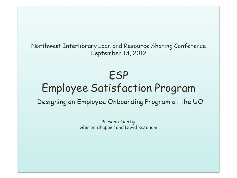 Northwest Interlibrary Loan and Resource Sharing Conference September 13, 2012 ESP Employee Satisfaction Program Designing an Employee Onboarding Program at the UO Presentation by Shirien Chappell and David Ketchum