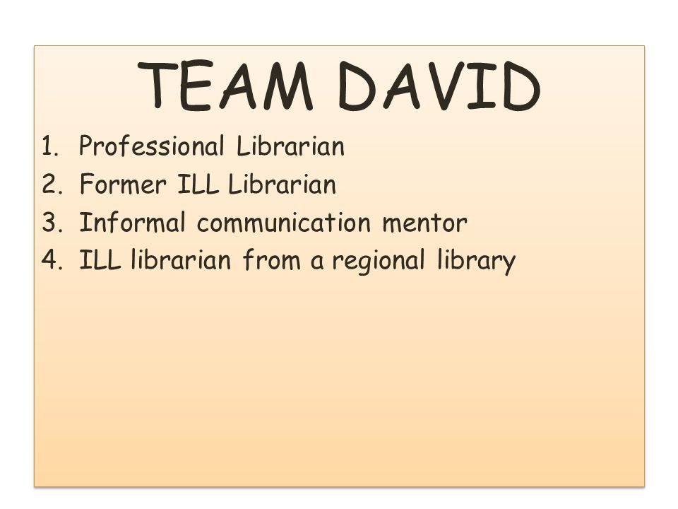 TEAM DAVID 1.Professional Librarian 2.Former ILL Librarian 3.Informal communication mentor TEAM DAVID 1.Professional Librarian 2.Former ILL Librarian 3.Informal communication mentor