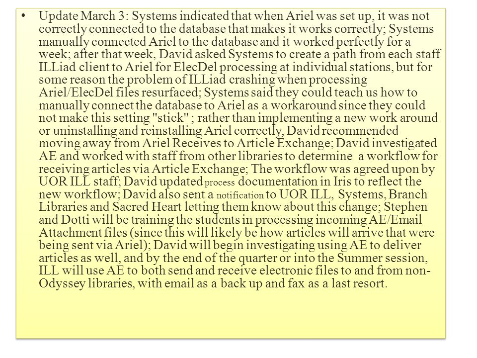 Update March 3: Systems indicated that when Ariel was set up, it was not correctly connected to the database that makes it works correctly; Systems manually connected Ariel to the database and it worked perfectly for a week; after that week, David asked Systems to create a path from each staff ILLiad client to Ariel for ElecDel processing at individual stations, but for some reason the problem of ILLiad crashing when processing Ariel/ElecDel files resurfaced; Systems said they could teach us how to manually connect the database to Ariel as a workaround since they could not make this setting stick ; rather than implementing a new work around or uninstalling and reinstalling Ariel correctly, David recommended moving away from Ariel Receives to Article Exchange; David investigated AE and worked with staff from other libraries to determine a workflow for receiving articles via Article Exchange; The workflow was agreed upon by UOR ILL staff; David updated process documentation in Iris to reflect the new workflow; David also sent a notification to UOR ILL, Systems, Branch Libraries and Sacred Heart letting them know about this change; Stephen and Dotti will be training the students in processing incoming AE/Email Attachment files (since this will likely be how articles will arrive that were being sent via Ariel); David will begin investigating using AE to deliver articles as well, and by the end of the quarter or into the Summer session, ILL will use AE to both send and receive electronic files to and from non- Odyssey libraries, with email as a back up and fax as a last resort.