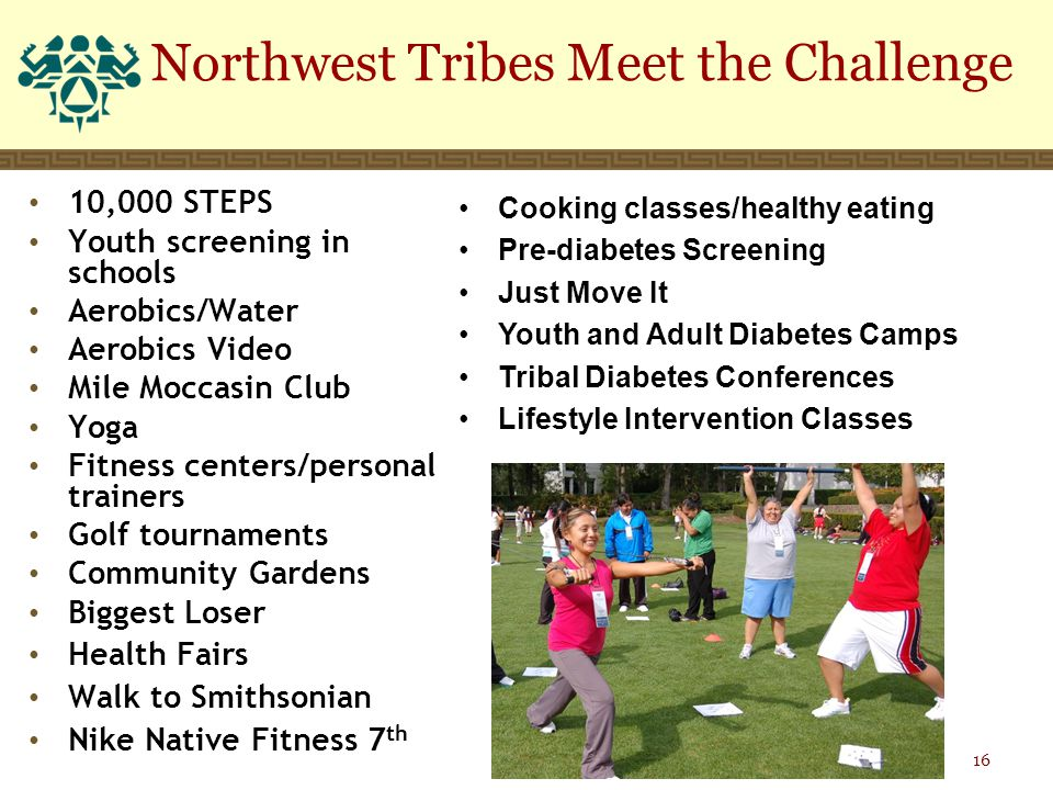 Northwest Tribes Meet the Challenge 10,000 STEPS Youth screening in schools Aerobics/Water Aerobics Video Mile Moccasin Club Yoga Fitness centers/personal trainers Golf tournaments Community Gardens Biggest Loser Health Fairs Walk to Smithsonian Nike Native Fitness 7 th Cooking classes/healthy eating Pre-diabetes Screening Just Move It Youth and Adult Diabetes Camps Tribal Diabetes Conferences Lifestyle Intervention Classes 16