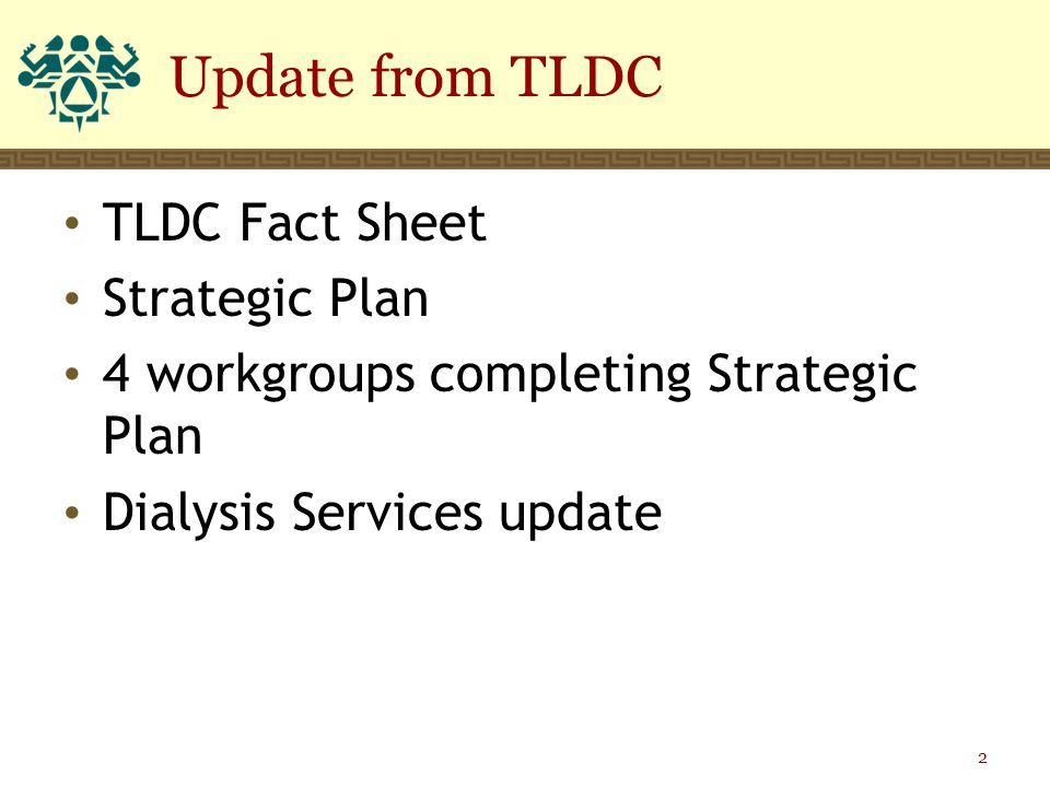 TLDC Fact Sheet Strategic Plan 4 workgroups completing Strategic Plan Dialysis Services update Update from TLDC 2