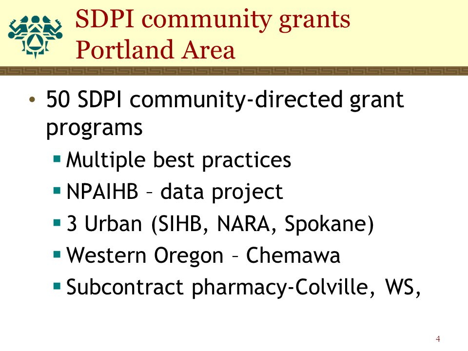 50 SDPI community-directed grant programs  Multiple best practices  NPAIHB – data project  3 Urban (SIHB, NARA, Spokane)  Western Oregon – Chemawa  Subcontract pharmacy-Colville, WS, SDPI community grants Portland Area 4