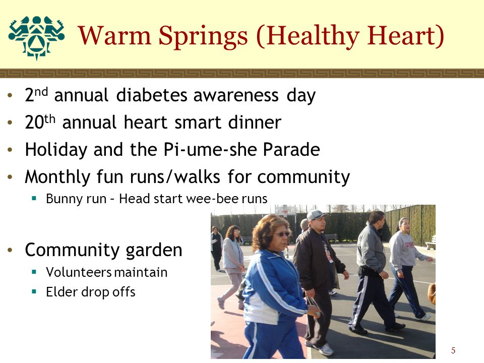 2 nd annual diabetes awareness day 20 th annual heart smart dinner Holiday and the Pi-ume-she Parade Monthly fun runs/walks for community  Bunny run – Head start wee-bee runs Community garden  Volunteers maintain  Elder drop offs Warm Springs (Healthy Heart) 5
