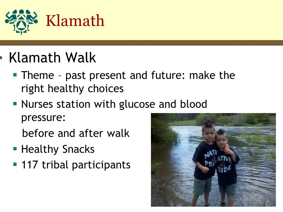 Klamath Walk  Theme – past present and future: make the right healthy choices  Nurses station with glucose and blood pressure: before and after walk  Healthy Snacks  117 tribal participants Klamath 8