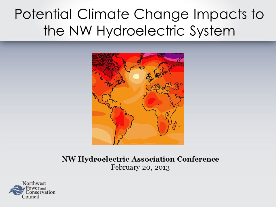 Potential Climate Change Impacts to the NW Hydroelectric System NW Hydroelectric Association Conference February 20, 2013