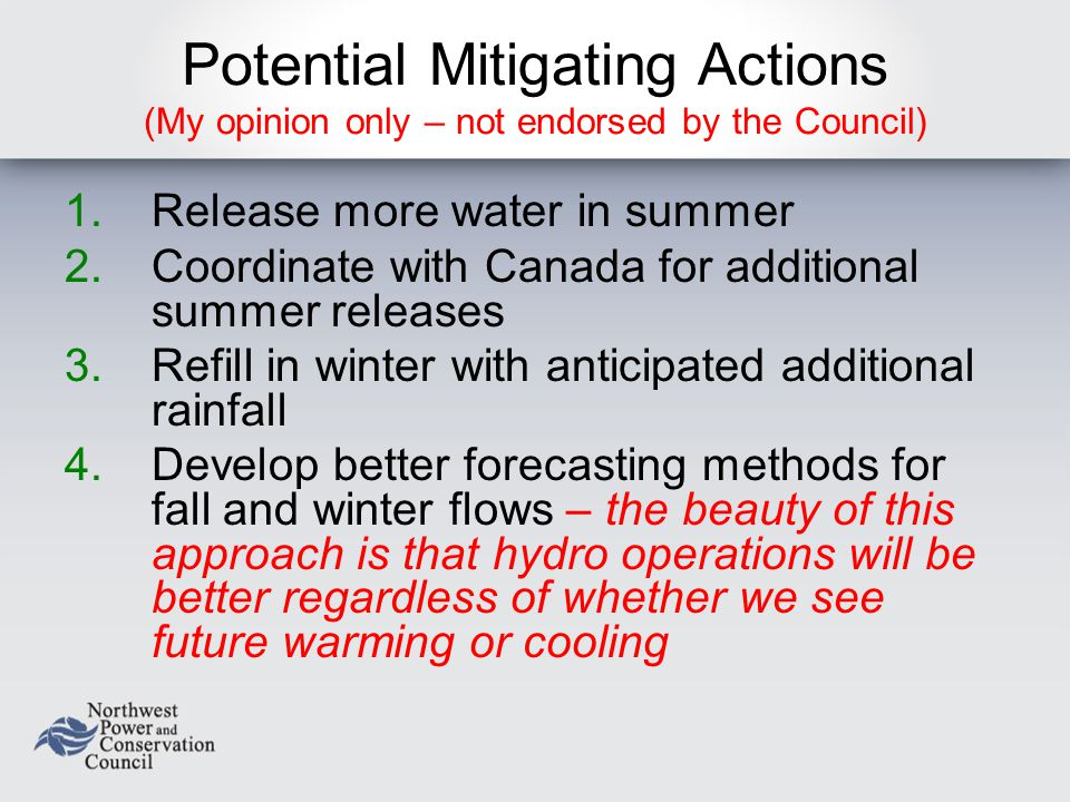 Potential Mitigating Actions (My opinion only – not endorsed by the Council) 1.Release more water in summer 2.Coordinate with Canada for additional summer releases 3.Refill in winter with anticipated additional rainfall 4.Develop better forecasting methods for fall and winter flows – the beauty of this approach is that hydro operations will be better regardless of whether we see future warming or cooling