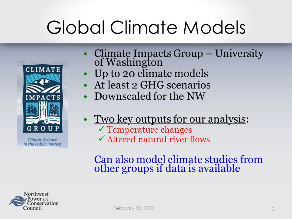 Global Climate Models Climate Impacts Group – University of Washington Up to 20 climate models At least 2 GHG scenarios Downscaled for the NW Two key outputs for our analysis: Temperature changes Altered natural river flows Can also model climate studies from other groups if data is available February 20,