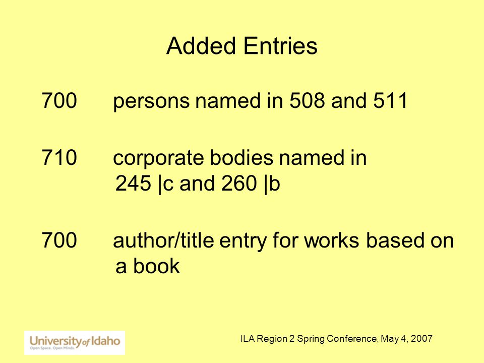 ILA Region 2 Spring Conference, May 4, 2007 Added Entries 700 persons named in 508 and 511 710 corporate bodies named in 245 |c and 260 |b 700 author/title entry for works based on a book