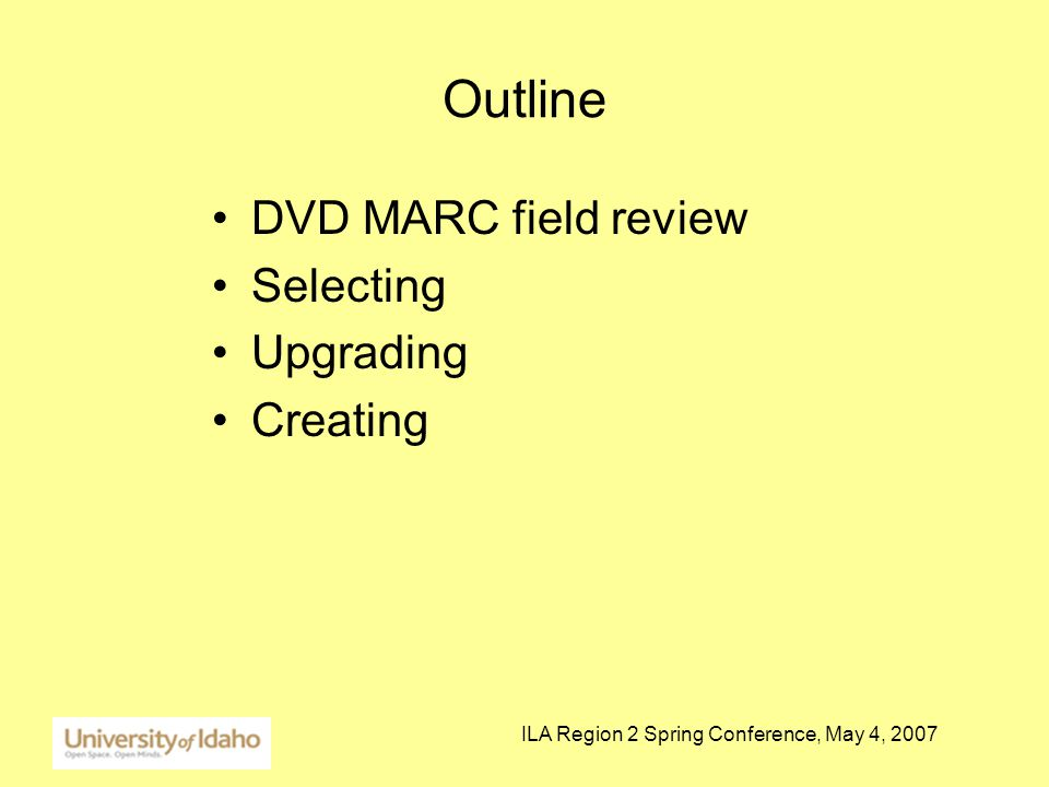 ILA Region 2 Spring Conference, May 4, 2007 Outline DVD MARC field review Selecting Upgrading Creating
