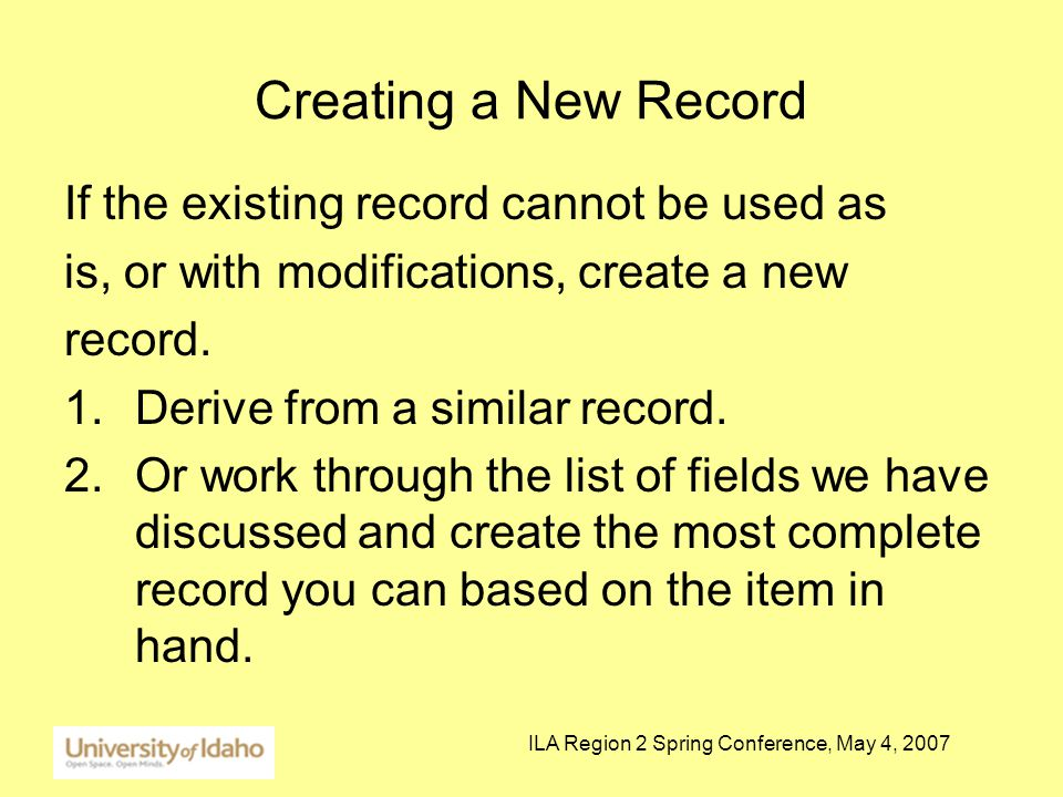 ILA Region 2 Spring Conference, May 4, 2007 Creating a New Record If the existing record cannot be used as is, or with modifications, create a new record.