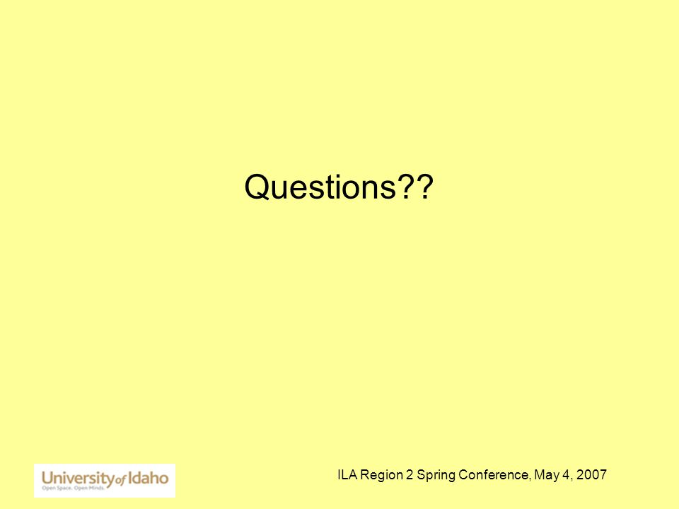 ILA Region 2 Spring Conference, May 4, 2007 Questions??