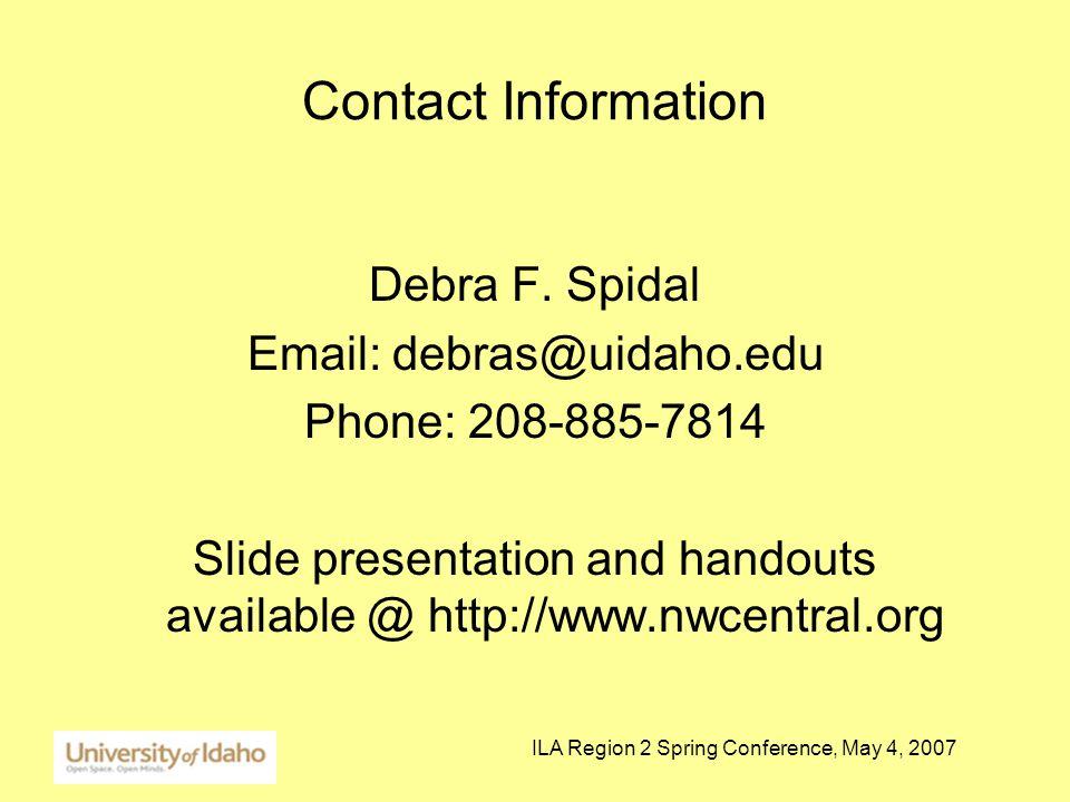 ILA Region 2 Spring Conference, May 4, 2007 Contact Information Debra F. Spidal Email: debras@uidaho.edu Phone: 208-885-7814 Slide presentation and ha