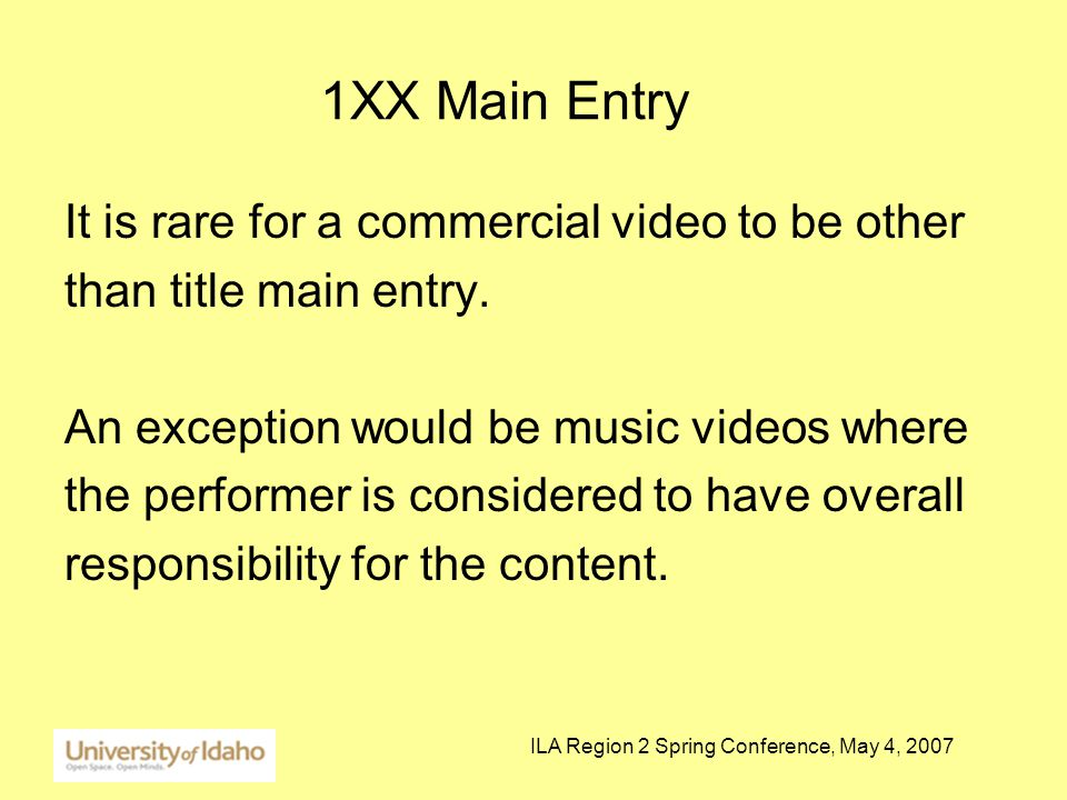 ILA Region 2 Spring Conference, May 4, 2007 1XX Main Entry It is rare for a commercial video to be other than title main entry.