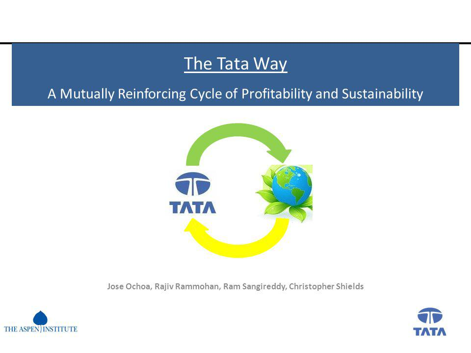 The Tata Way A Mutually Reinforcing Cycle of Profitability and Sustainability Jose Ochoa, Rajiv Rammohan, Ram Sangireddy, Christopher Shields