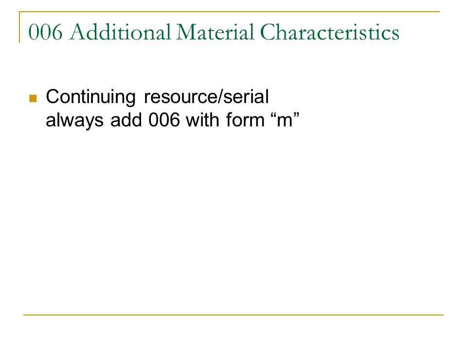 006 Additional Material Characteristics Continuing resource/serial always add 006 with form m