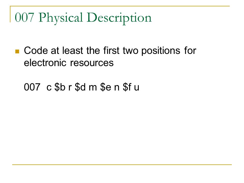 007 Physical Description Code at least the first two positions for electronic resources 007 c $b r $d m $e n $f u