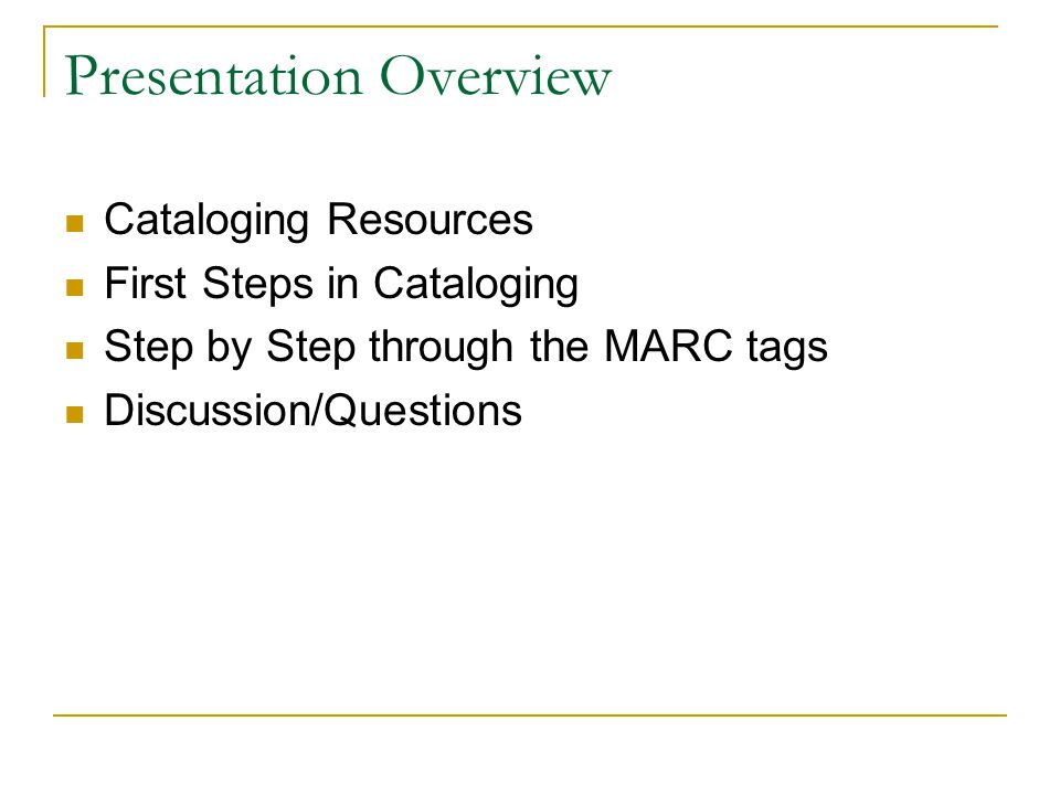 Presentation Overview Cataloging Resources First Steps in Cataloging Step by Step through the MARC tags Discussion/Questions