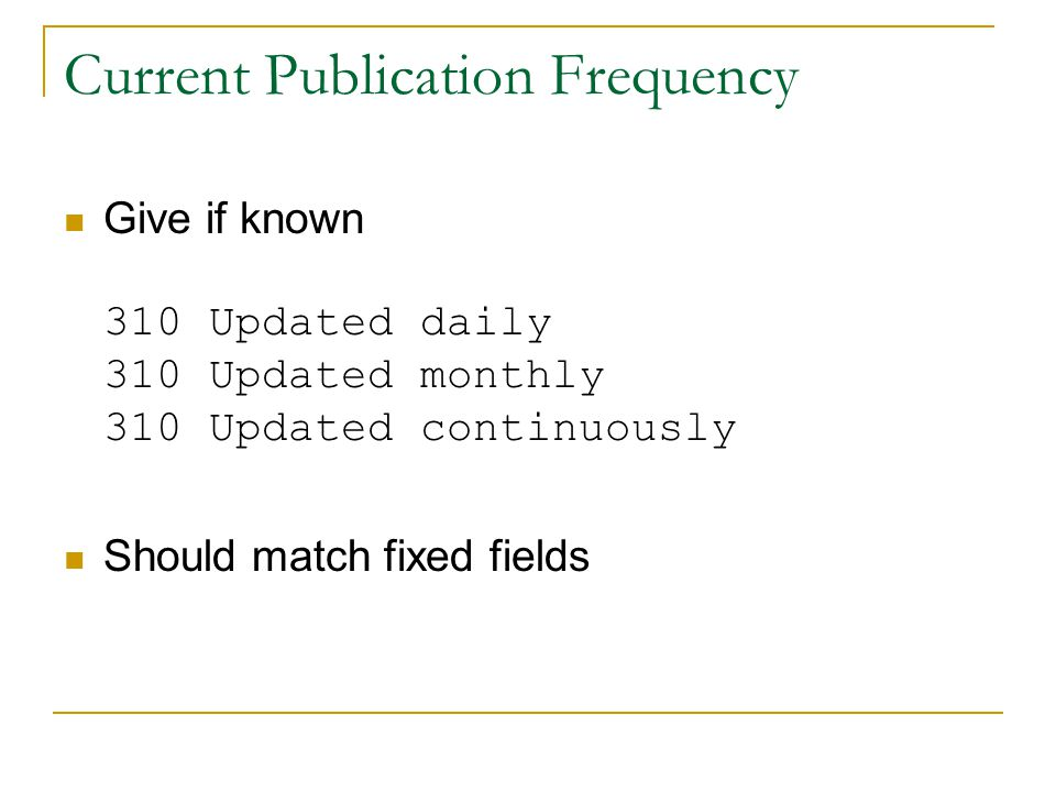 Current Publication Frequency Give if known 310 Updated daily 310 Updated monthly 310 Updated continuously Should match fixed fields