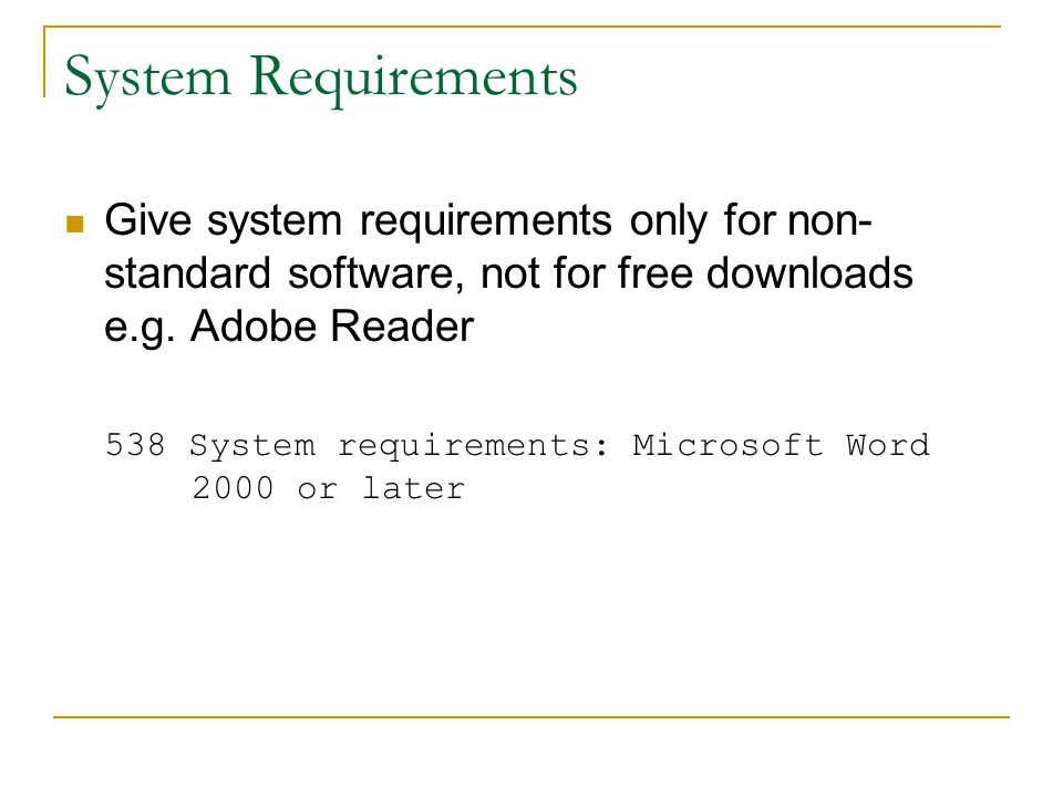 System Requirements Give system requirements only for non- standard software, not for free downloads e.g.