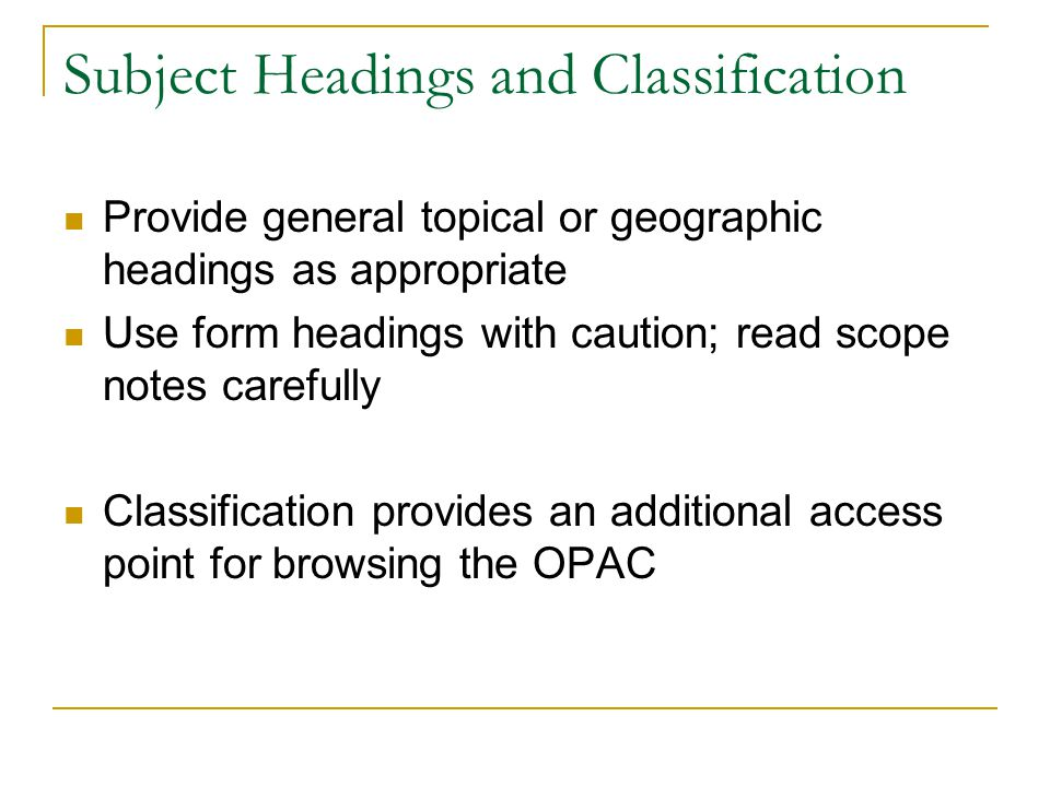 Subject Headings and Classification Provide general topical or geographic headings as appropriate Use form headings with caution; read scope notes carefully Classification provides an additional access point for browsing the OPAC
